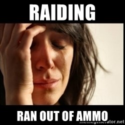 First World Problems - raiding ran out of ammo