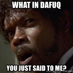 Angry Samuel L Jackson - what in dafuq you just said to me?