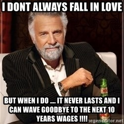 i dont always - i dont always fall in love  but when i do .... it never lasts and i can wave goodbye to the next 10 years wages !!!!