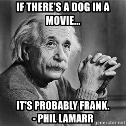 Albert Einstein - If there's a dog in a movie... It's probably Frank.                       - Phil lamarr