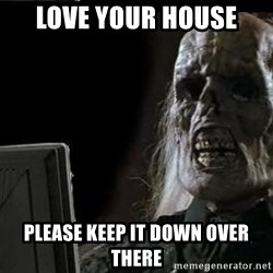 OP will surely deliver skeleton - Love your house Please keep it down over there