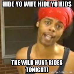 Hide Yo Kids - Hide yo wife hide yo kids The wild hunt rides tonight!