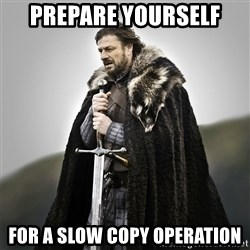 Game of Thrones - Prepare yourself For a slow copy operation
