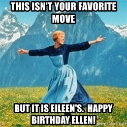 Sound Of Music Lady - This isn't your favorite move but it is Eileen's.  Happy birthday Ellen!