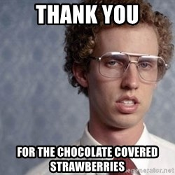 Napoleon Dynamite - Thank You For the chocolate covered strawberries