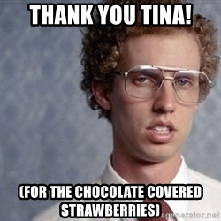 Napoleon Dynamite - Thank you tina! (for the chocolate covered strawberries)