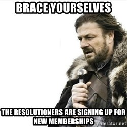 Prepare yourself - Brace Yourselves The resolutioners are signing up for new memberships