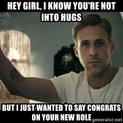 ryan gosling hey girl - Hey girl, I know you're not into hugs But I just wanted to say congrats on your new role