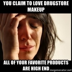 First World Problems - You claim to love drugstore makeup All of your favorite products are high end