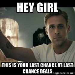 ryan gosling hey girl - HEY GIRL THIS IS YOUR LAST CHANCE AT LAST CHANCE DEALS