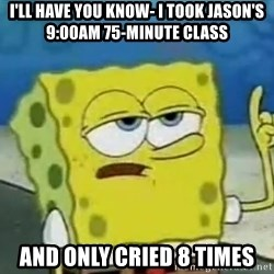 Tough Spongebob - I'll have you know- I took Jason's 9:00am 75-minute class and only cried 8 times