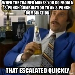 That escalated quickly-Ron Burgundy - When the trainer makes you go from a 3-punch combination to an 8-punch combination that escalated quickly