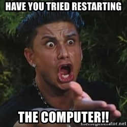 Pauly D - Have you tried restarting the computer!!