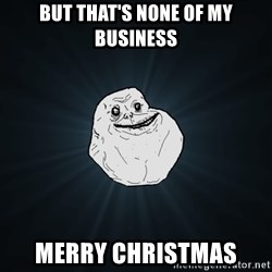 Forever Alone - But that's none of my business Merry Christmas