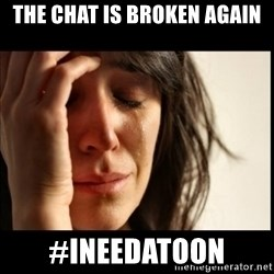 First World Problems - The Chat Is Broken Again #INeedatoon