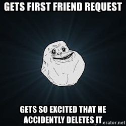 Forever Alone - Gets first friend request Gets so excited that he accidently deletes it