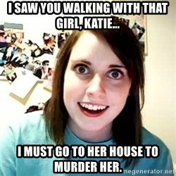 overly attached girl - I saw you walking with that girl, Katie... I must go to her house to murder her.