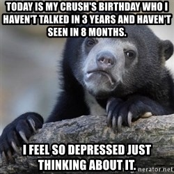 Confession Bear - Today is my crush's birthday who I haven't talked in 3 years and haven't seen in 8 months. I feel so depressed just thinking about it.