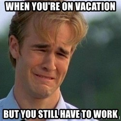 Dawson Crying - When you're on vacation but you still have to work