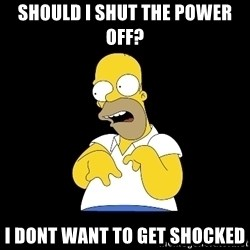 look-marge - should i shut the power off? I DONT WANT TO GET SHOCKED