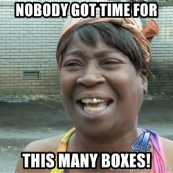 Ain`t nobody got time fot dat - Nobody got time for this many boxes!