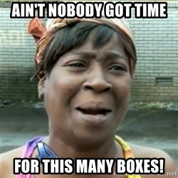 Ain't Nobody got time fo that - Ain't nobody got time for this many boxes!