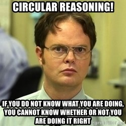 Dwight Schrute - Circular Reasoning! If you do not know what you are doing, you cannot know whether or not you are doing it right