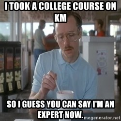 Things are getting pretty Serious (Napoleon Dynamite) - I took a college course on KM So I guess you can say I'm an expert now.