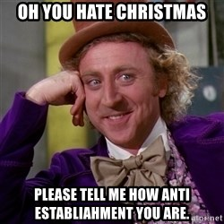 Willy Wonka - oh you hate Christmas Please tell me how anti establiahment you are.
