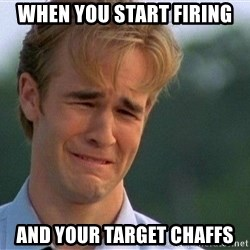 Dawson Crying - When you start firing and your target chaffs