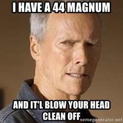 Clint Eastwood - I have a 44 magnum and it'l blow your head clean off