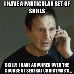 taken meme - I have a particular set of skills Skills i have acquired over the course of several Christmas's