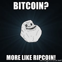 Forever Alone - Bitcoin? More like ripcoin!