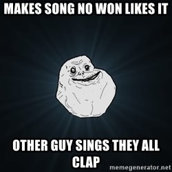 Forever Alone - Makes song no won likes it Other guy sings they all clap