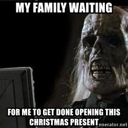 OP will surely deliver skeleton - MY FAMILY WAITING FOR ME TO GET DONE OPENING THIS CHRISTMAS PRESENT