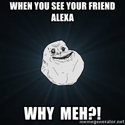 Forever Alone - WHEN YOU SEE YOUR FRIEND ALEXA WHY  MEH?!