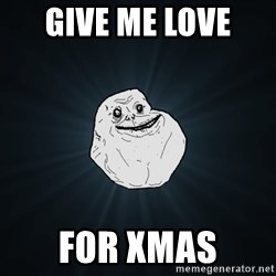 Forever Alone - Give me Love  For Xmas