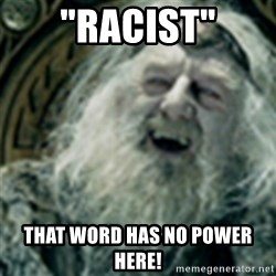 "you have no power here - ""Racist"" That Word Has No Power Here!"