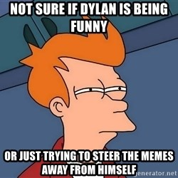 Futurama Fry - not sure if dylan is being funny or just trying to steer the memes away from himself