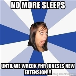 Annoying Facebook Girl - No more sleeps Until we wreck yhr Joneses new extension!!!