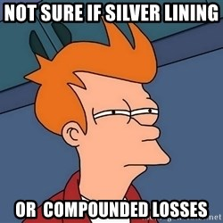 Futurama Fry - Not sure if silver lining  or  compounded losses