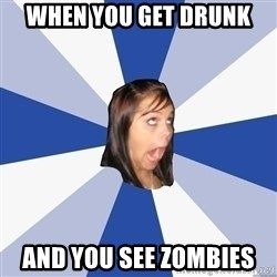 Annoying Facebook Girl - When you get drunk  And you see zombies