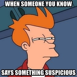 Futurama Fry - When someone you know  Says something suspicious