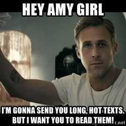 ryan gosling hey girl - Hey Amy girl I'm gonna send you long, hot texts. But I want you to read them!