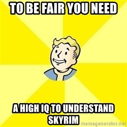 Fallout 3 - to be fair you need  a high IQ to understand skyrim