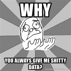 Whyyy??? - WHY You always give me shitty data?