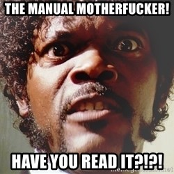 Mad Samuel L Jackson - The manual motherfucker!  Have you read it?!?!