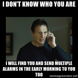 I will find you and kill you - I don't know who you are I will find you and send multiple alarms in the early morning to you too