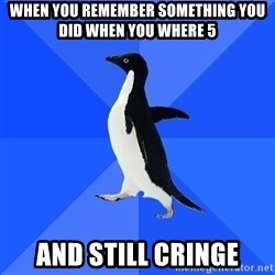 Socially Awkward Penguin - When you remember something you did when you where 5 and still cringe
