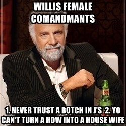 The Most Interesting Man In The World - Willis Female Comandmants  1. Never trust a botch in J's  2. Yo can't turn a how into a house wife